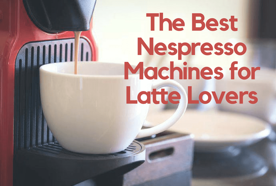 The Best Nespresso Machines for Latte Lovers