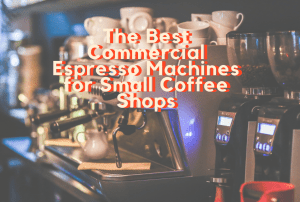 The Best Commercial Espresso Machines for Small Coffee Shops